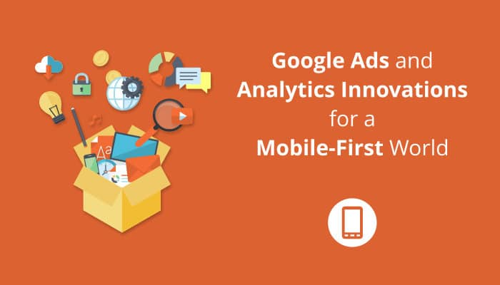 Google Ads and analytics innovations for a mobile-first world